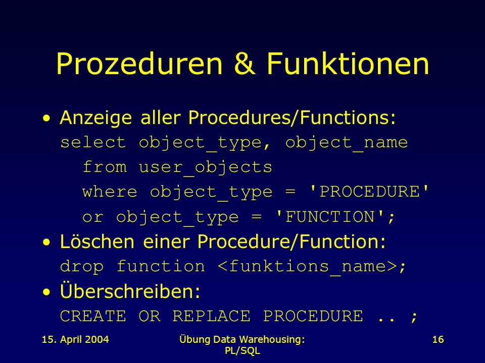 15. April 2004Übung Data Warehousing: PL/SQL 16 Prozeduren & Funktionen Anzeige aller Procedures/Functions: select object_type, object_name from user_