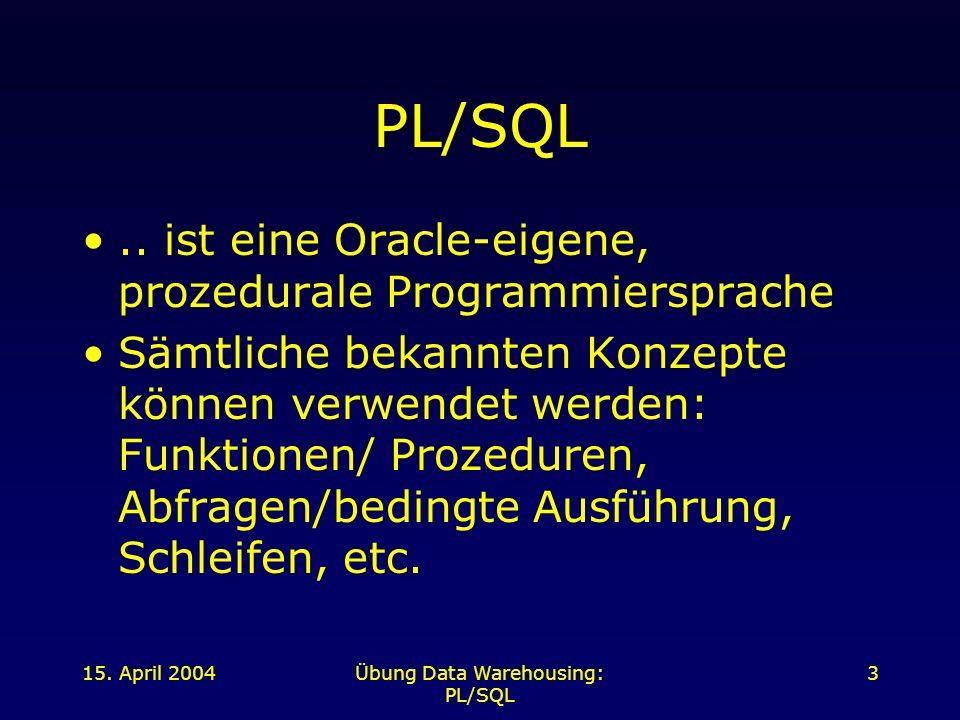 15. April 2004Übung Data Warehousing: PL/SQL 3 PL/SQL.. ist eine Oracle-eigene, prozedurale Programmiersprache Sämtliche bekannten Konzepte können ver