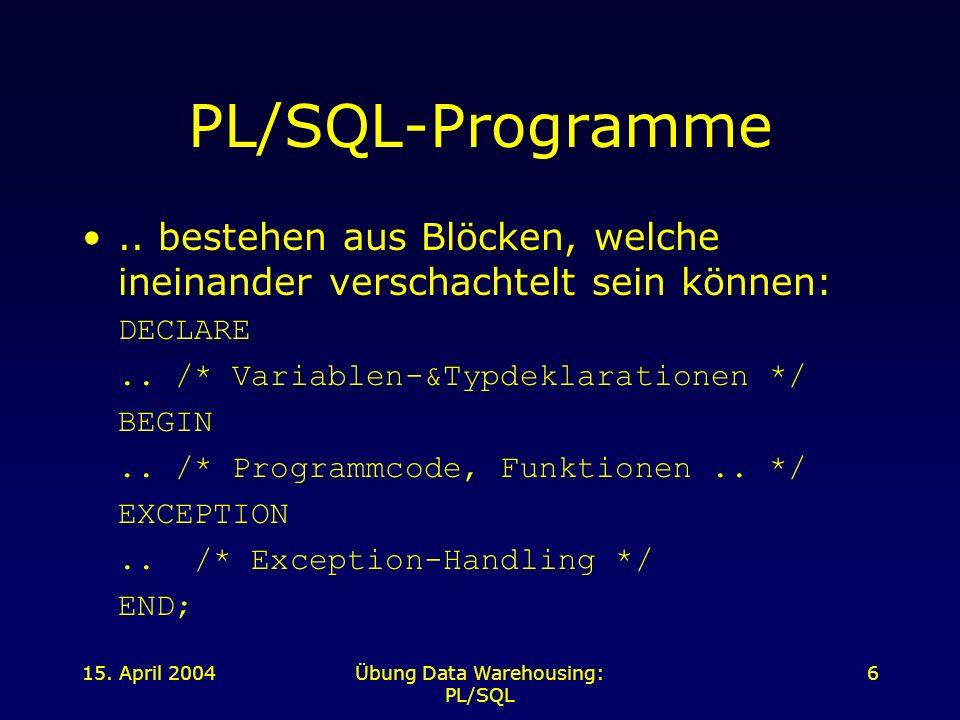 15. April 2004Übung Data Warehousing: PL/SQL 6 PL/SQL-Programme.. bestehen aus Blöcken, welche ineinander verschachtelt sein können: DECLARE.. /* Vari