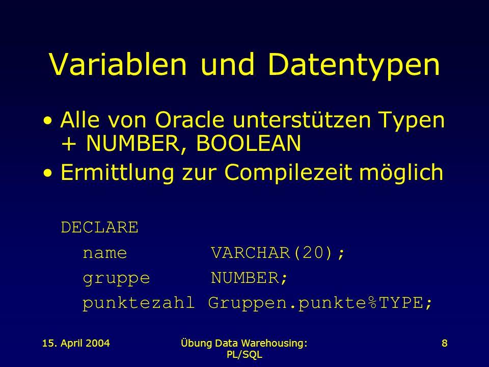 15. April 2004Übung Data Warehousing: PL/SQL 8 Variablen und Datentypen Alle von Oracle unterstützen Typen + NUMBER, BOOLEAN Ermittlung zur Compilezei