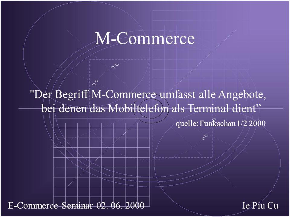M-Commerce Der Begriff M-Commerce umfasst alle Angebote, bei denen das Mobiltelefon als Terminal dient quelle: Funkschau 1/2 2000 Ie Piu CuE-Commerce Seminar 02.