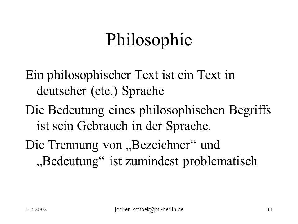 1.2.2002jochen.koubek@hu-berlin.de11 Philosophie Ein philosophischer Text ist ein Text in deutscher (etc.) Sprache Die Bedeutung eines philosophischen Begriffs ist sein Gebrauch in der Sprache.