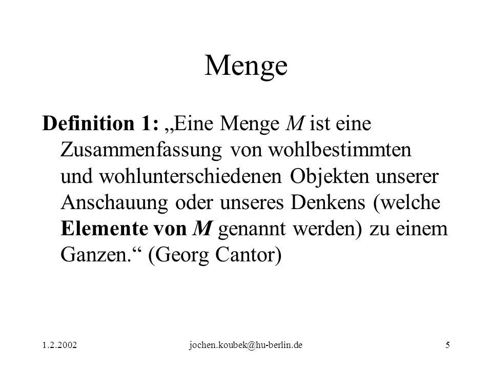 1.2.2002jochen.koubek@hu-berlin.de5 Menge Definition 1: Eine Menge M ist eine Zusammenfassung von wohlbestimmten und wohlunterschiedenen Objekten unserer Anschauung oder unseres Denkens (welche Elemente von M genannt werden) zu einem Ganzen.