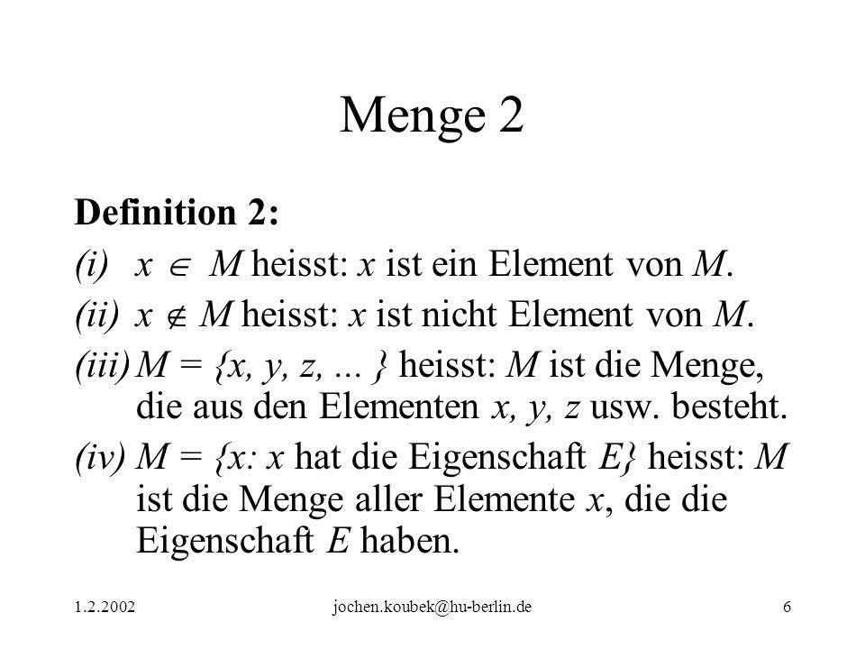 1.2.2002jochen.koubek@hu-berlin.de6 Menge 2 Definition 2: (i)x M heisst: x ist ein Element von M. (ii)x M heisst: x ist nicht Element von M. (iii)M =