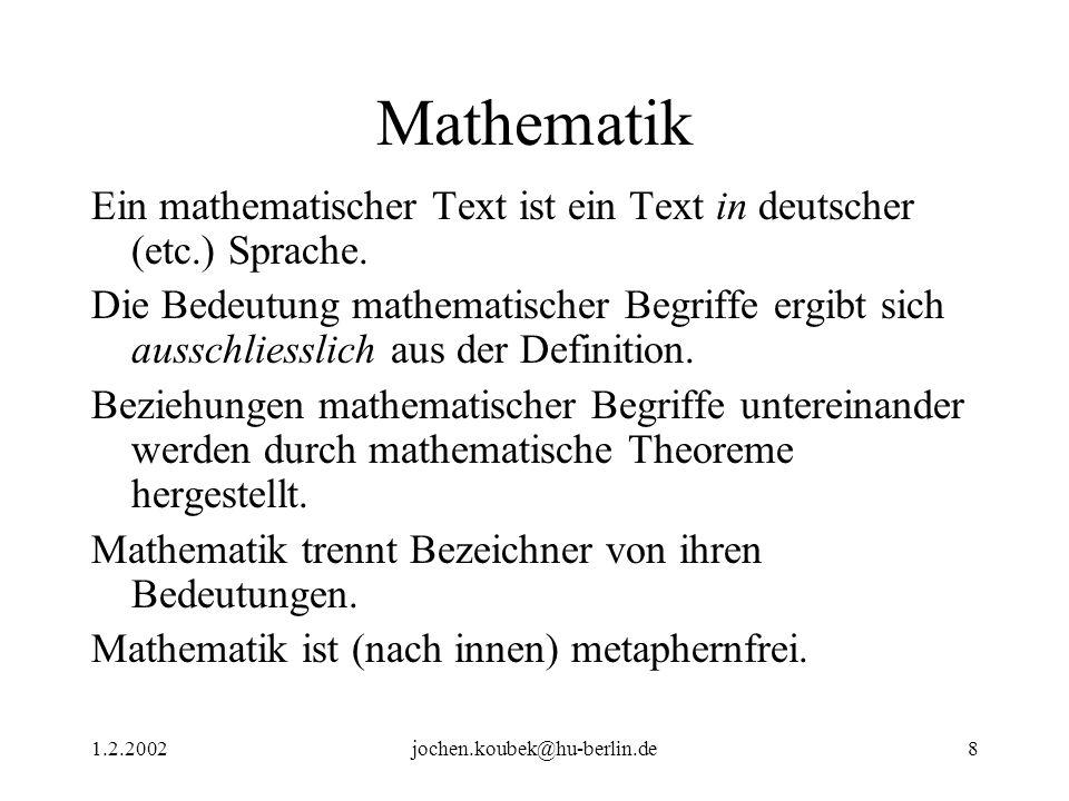 1.2.2002jochen.koubek@hu-berlin.de8 Mathematik Ein mathematischer Text ist ein Text in deutscher (etc.) Sprache. Die Bedeutung mathematischer Begriffe