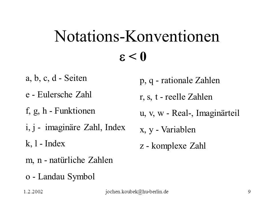 1.2.2002jochen.koubek@hu-berlin.de9 Notations-Konventionen < 0 a, b, c, d - Seiten e - Eulersche Zahl f, g, h - Funktionen i, j - imaginäre Zahl, Index k, l - Index m, n - natürliche Zahlen o - Landau Symbol p, q - rationale Zahlen r, s, t - reelle Zahlen u, v, w - Real-, Imaginärteil x, y - Variablen z - komplexe Zahl