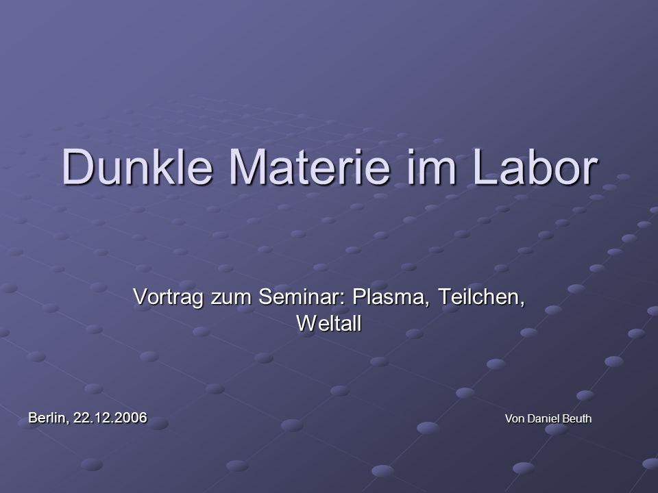 Dunkle Materie im Labor Vortrag zum Seminar: Plasma, Teilchen, Weltall Berlin, 22.12.2006 Von Daniel Beuth