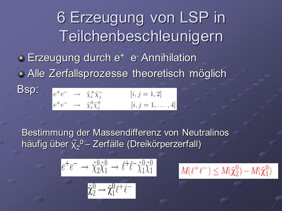 6 Erzeugung von LSP in Teilchenbeschleunigern Erzeugung durch e + e - Annihilation Alle Zerfallsprozesse theoretisch möglich Bsp: Bestimmung der Masse