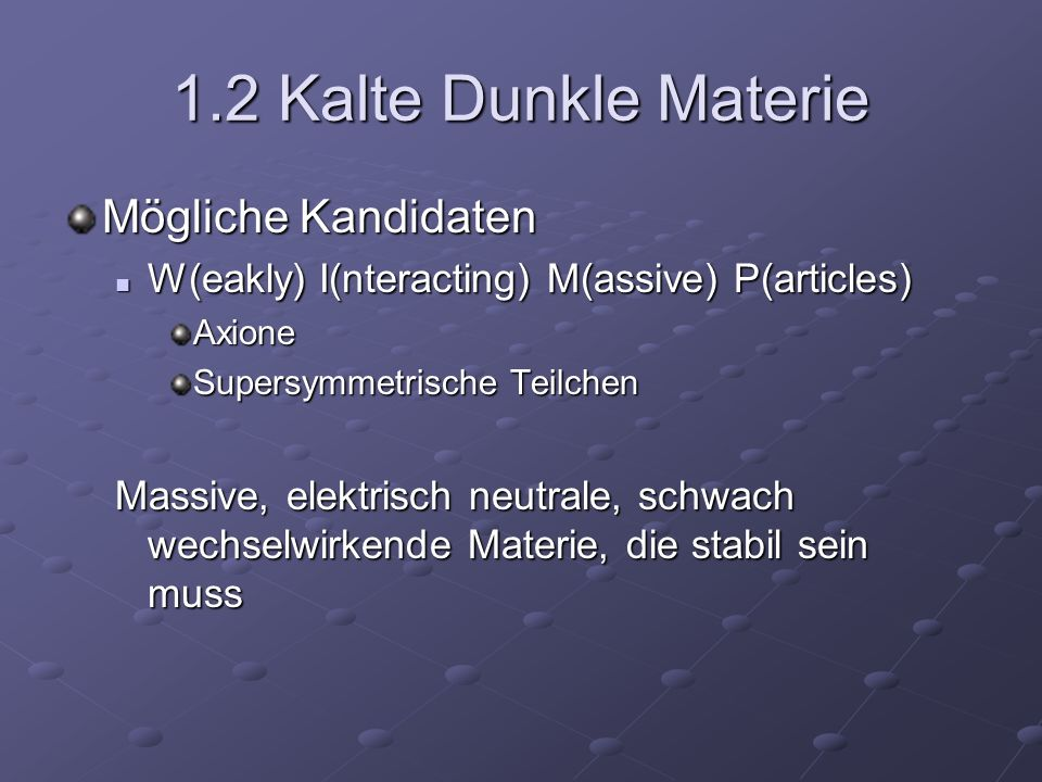 1.2 Kalte Dunkle Materie Mögliche Kandidaten W(eakly) I(nteracting) M(assive) P(articles) W(eakly) I(nteracting) M(assive) P(articles)Axione Supersymm