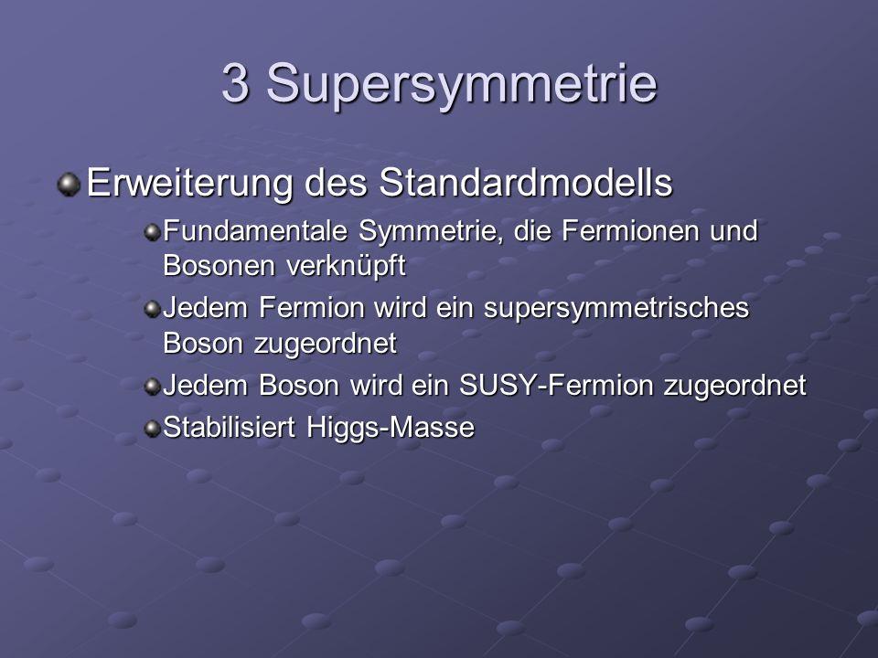 3 Supersymmetrie Erweiterung des Standardmodells Fundamentale Symmetrie, die Fermionen und Bosonen verknüpft Jedem Fermion wird ein supersymmetrisches