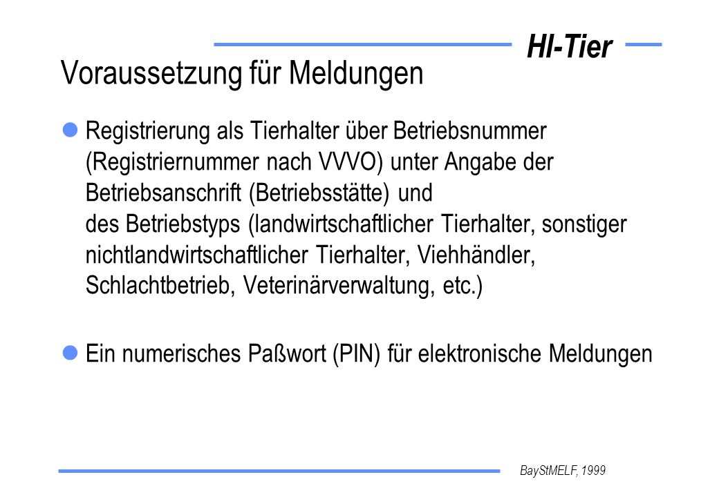 BayStMELF, 1999 HI-Tier Voraussetzung für Meldungen Registrierung als Tierhalter über Betriebsnummer (Registriernummer nach VVVO) unter Angabe der Bet