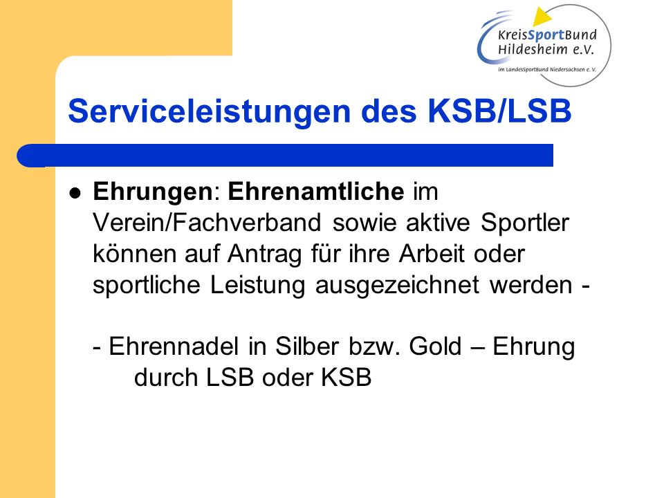 Serviceleistungen des KSB/LSB Ehrungen: Ehrenamtliche im Verein/Fachverband sowie aktive Sportler können auf Antrag für ihre Arbeit oder sportliche Leistung ausgezeichnet werden - - Ehrennadel in Silber bzw.