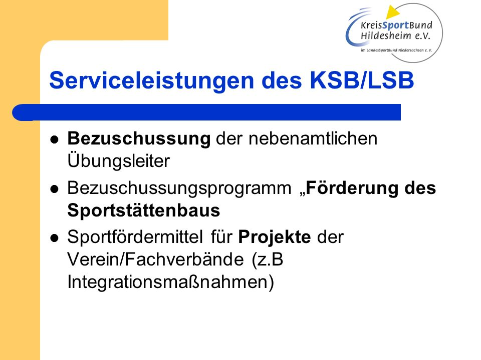 Serviceleistungen des KSB/LSB Bezuschussung der nebenamtlichen Übungsleiter Bezuschussungsprogramm Förderung des Sportstättenbaus Sportfördermittel für Projekte der Verein/Fachverbände (z.B Integrationsmaßnahmen)