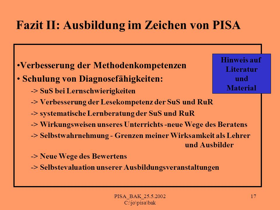 PISA_BAK_25.5.2002 C:\jo\pisa\bak 17 Fazit II: Ausbildung im Zeichen von PISA Verbesserung der Methodenkompetenzen Schulung von Diagnosefähigkeiten: -