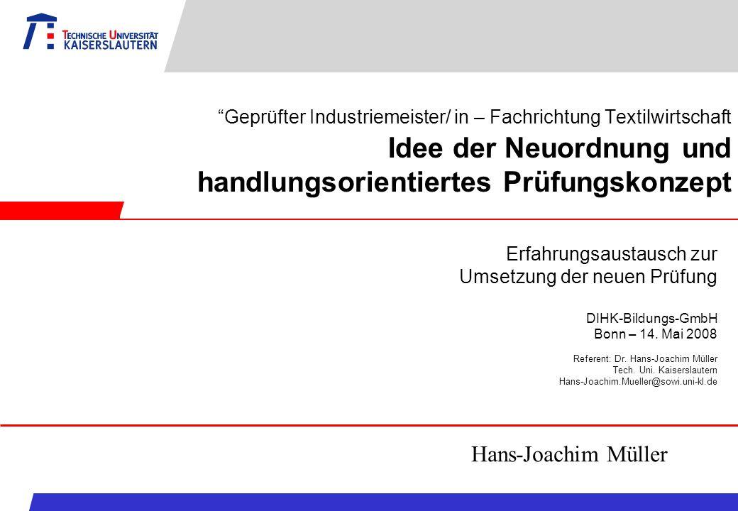 Geprüfter Industriemeister/ in – Fachrichtung Textilwirtschaft Idee der Neuordnung und handlungsorientiertes Prüfungskonzept Erfahrungsaustausch zur U