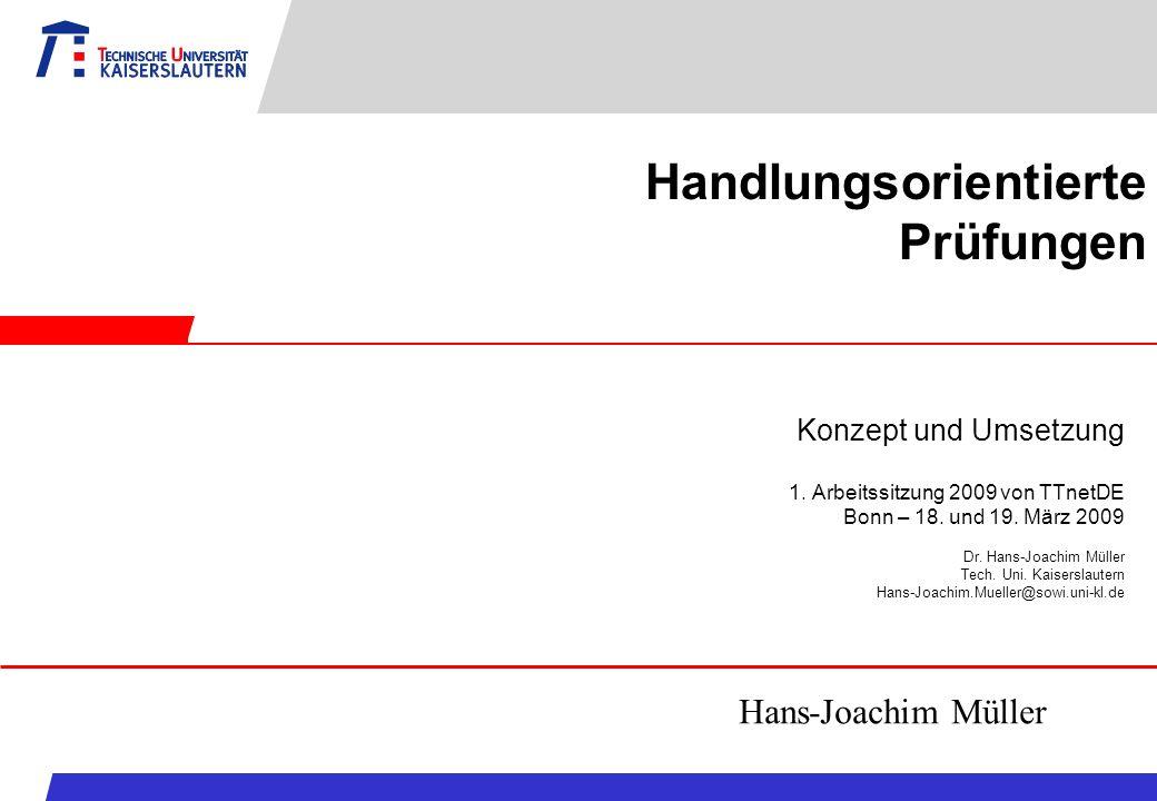 Handlungsorientierte Prüfungen Konzept und Umsetzung 1. Arbeitssitzung 2009 von TTnetDE Bonn – 18. und 19. März 2009 Dr. Hans-Joachim Müller Tech. Uni