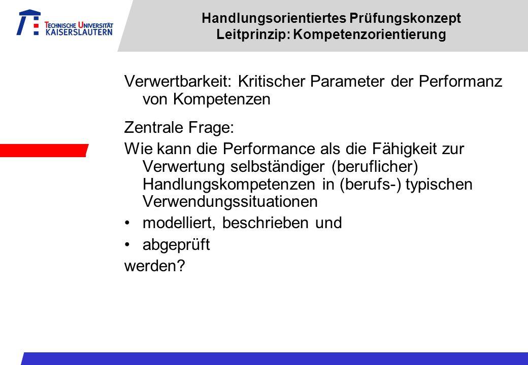 Handlungsorientiertes Prüfungskonzept Leitprinzip: Kompetenzorientierung Verwertbarkeit: Kritischer Parameter der Performanz von Kompetenzen Zentrale