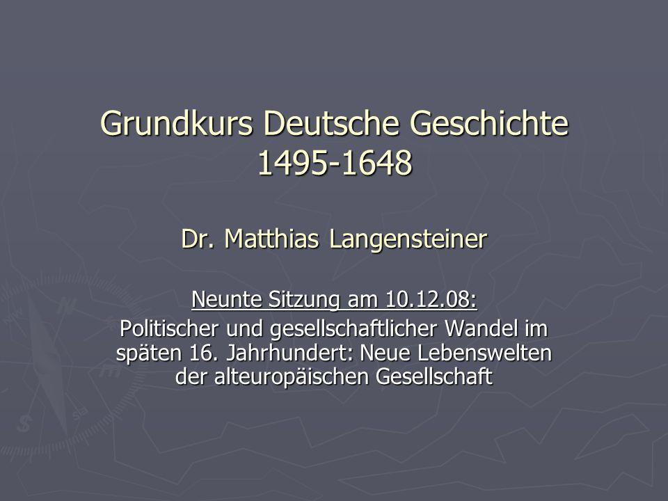 Grundkurs Deutsche Geschichte 1495-1648 Dr. Matthias Langensteiner Neunte Sitzung am 10.12.08: Politischer und gesellschaftlicher Wandel im späten 16.
