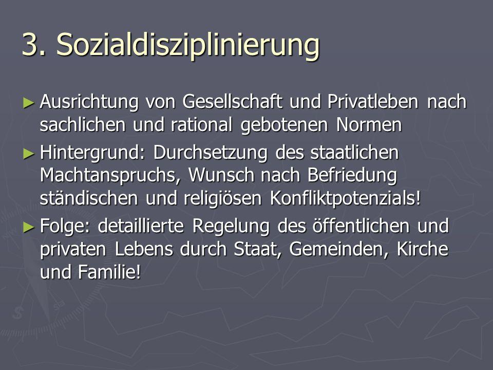 3. Sozialdisziplinierung Ausrichtung von Gesellschaft und Privatleben nach sachlichen und rational gebotenen Normen Ausrichtung von Gesellschaft und P