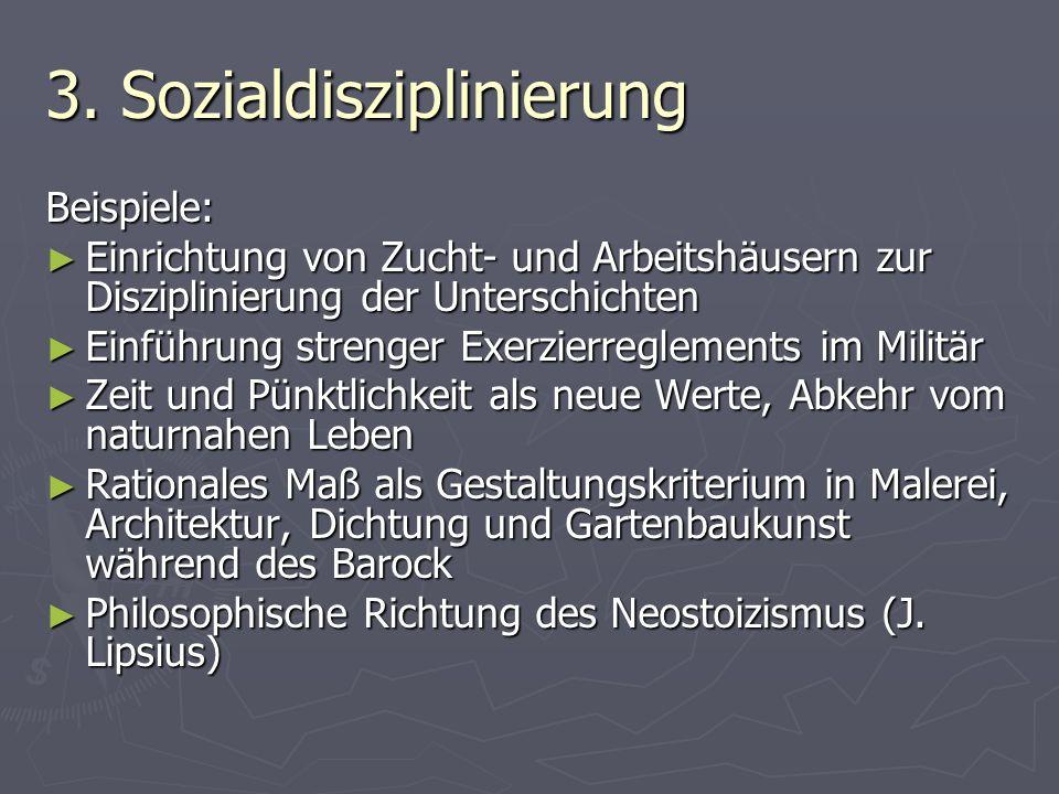 3. Sozialdisziplinierung Beispiele: Einrichtung von Zucht- und Arbeitshäusern zur Disziplinierung der Unterschichten Einrichtung von Zucht- und Arbeit