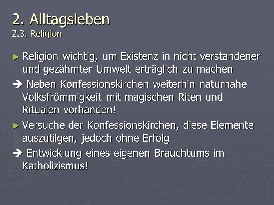 2. Alltagsleben 2.3. Religion Religion wichtig, um Existenz in nicht verstandener und gezähmter Umwelt erträglich zu machen Religion wichtig, um Exist