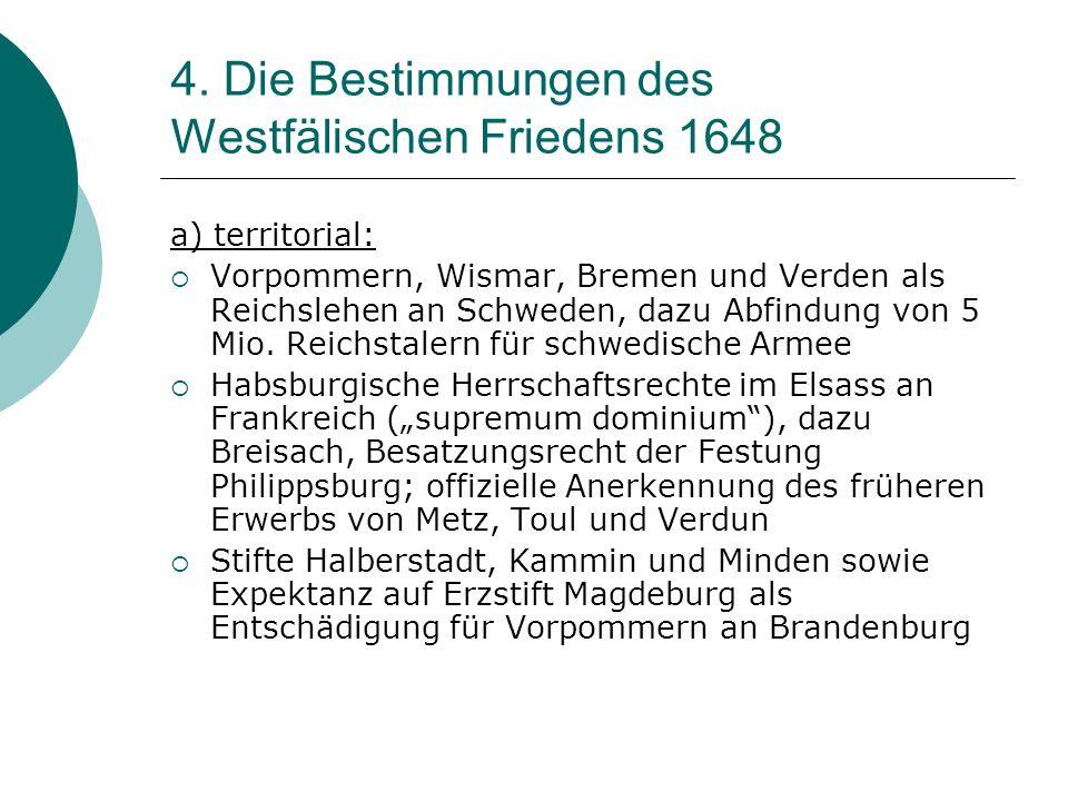 4. Die Bestimmungen des Westfälischen Friedens 1648 a) territorial: Vorpommern, Wismar, Bremen und Verden als Reichslehen an Schweden, dazu Abfindung