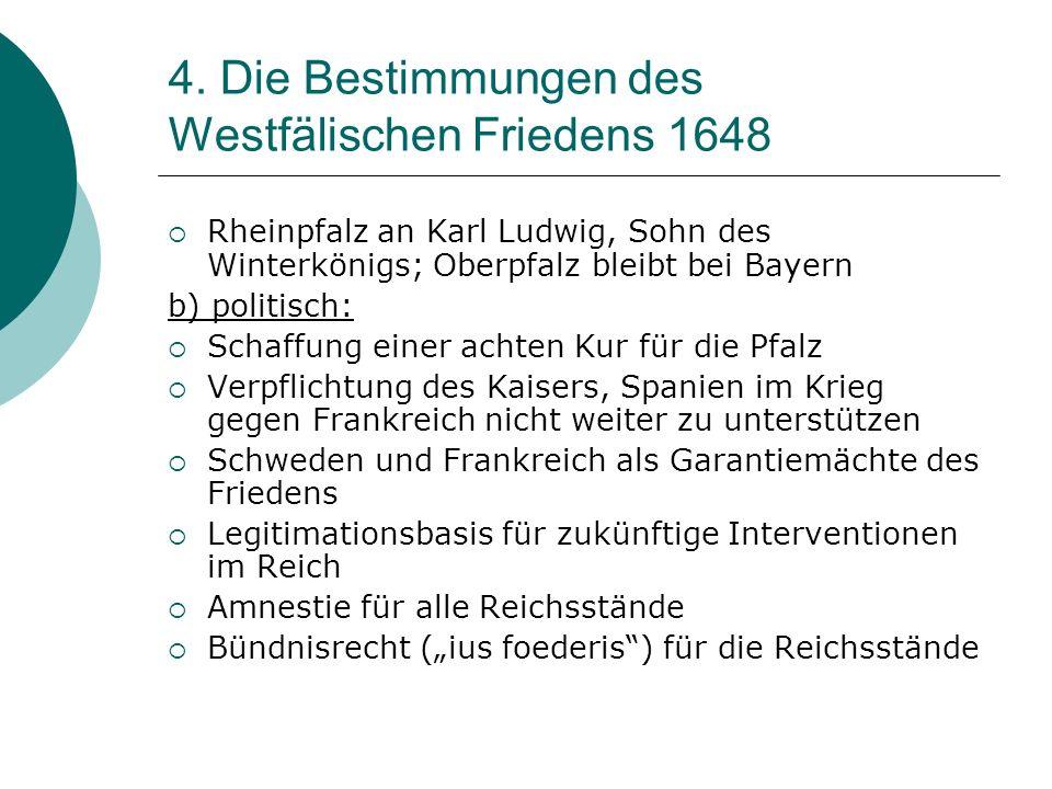 4. Die Bestimmungen des Westfälischen Friedens 1648 Rheinpfalz an Karl Ludwig, Sohn des Winterkönigs; Oberpfalz bleibt bei Bayern b) politisch: Schaff