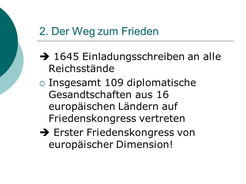 2. Der Weg zum Frieden 1645 Einladungsschreiben an alle Reichsstände Insgesamt 109 diplomatische Gesandtschaften aus 16 europäischen Ländern auf Fried