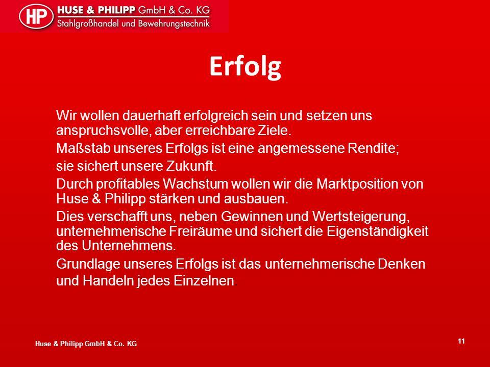 Huse & Philipp GmbH & Co. KG 11 Erfolg Wir wollen dauerhaft erfolgreich sein und setzen uns anspruchsvolle, aber erreichbare Ziele. Maßstab unseres Er