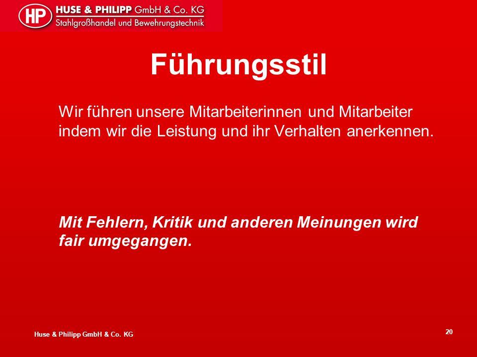 Huse & Philipp GmbH & Co. KG 20 Führungsstil Wir führen unsere Mitarbeiterinnen und Mitarbeiter indem wir die Leistung und ihr Verhalten anerkennen. M