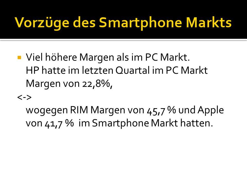 Viel höhere Margen als im PC Markt. HP hatte im letzten Quartal im PC Markt Margen von 22,8%, wogegen RIM Margen von 45,7 % und Apple von 41,7 % im Sm