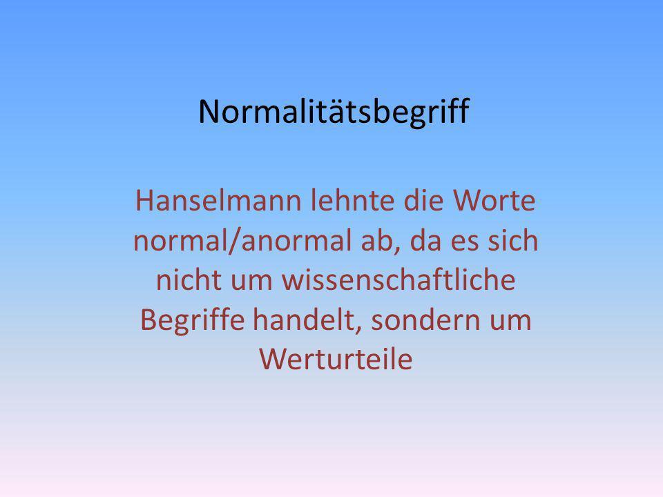 Normalitätsbegriff Hanselmann lehnte die Worte normal/anormal ab, da es sich nicht um wissenschaftliche Begriffe handelt, sondern um Werturteile