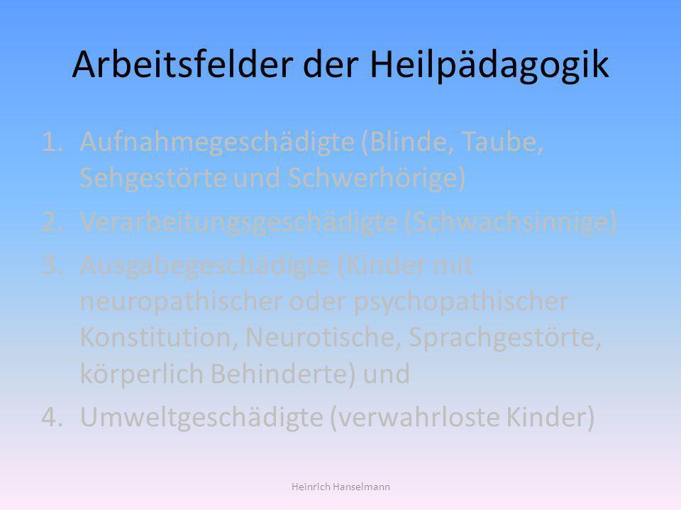 Arbeitsfelder der Heilpädagogik 1.Aufnahmegeschädigte (Blinde, Taube, Sehgestörte und Schwerhörige) 2.Verarbeitungsgeschädigte (Schwachsinnige) 3.Ausg