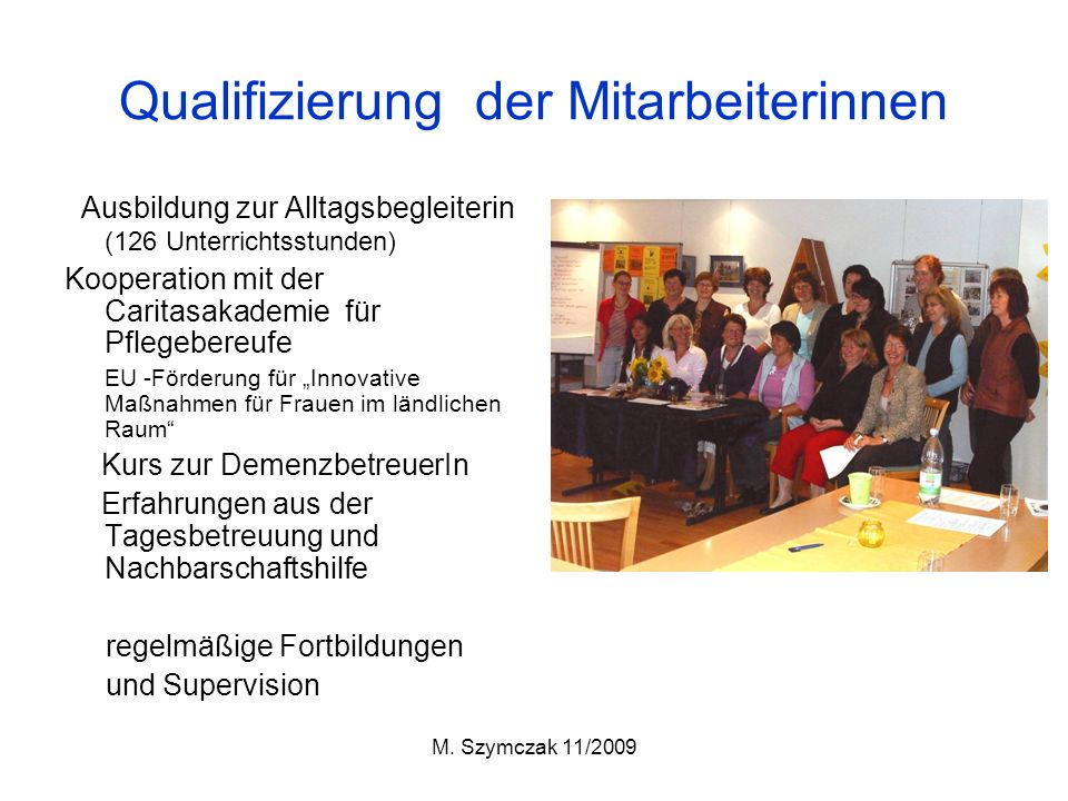 M. Szymczak 11/2009 Qualifizierung der Mitarbeiterinnen Ausbildung zur Alltagsbegleiterin (126 Unterrichtsstunden) Kooperation mit der Caritasakademie