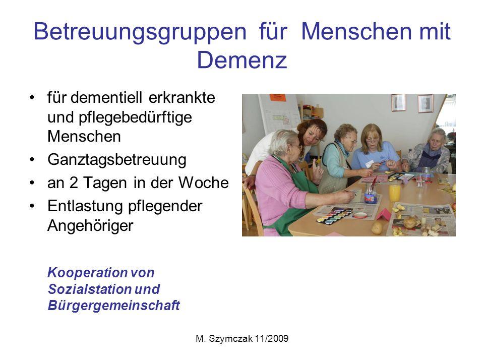 M. Szymczak 11/2009 Betreuungsgruppen für Menschen mit Demenz für dementiell erkrankte und pflegebedürftige Menschen Ganztagsbetreuung an 2 Tagen in d