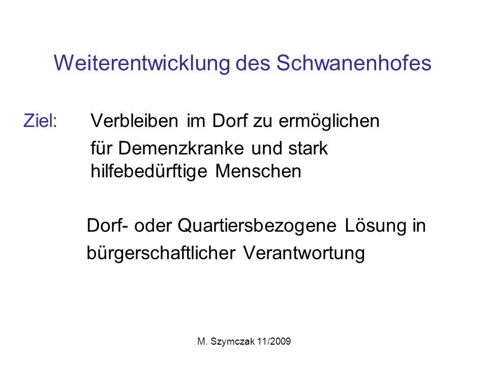 M. Szymczak 11/2009 Weiterentwicklung des Schwanenhofes Ziel: Verbleiben im Dorf zu ermöglichen für Demenzkranke und stark hilfebedürftige Menschen Do