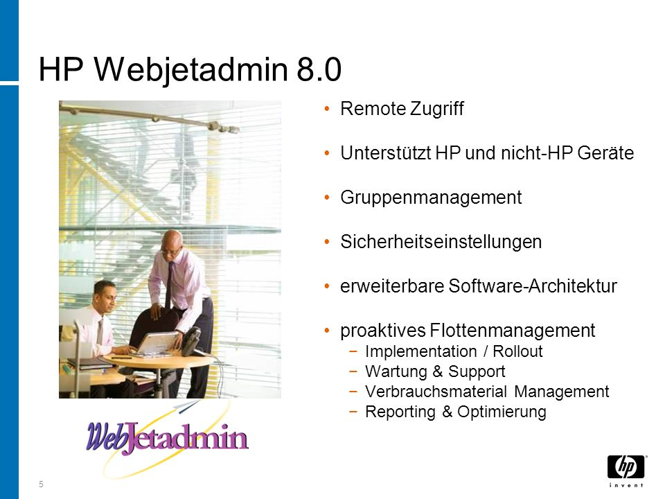 5 HP Webjetadmin 8.0 Remote Zugriff Unterstützt HP und nicht-HP Geräte Gruppenmanagement Sicherheitseinstellungen erweiterbare Software-Architektur proaktives Flottenmanagement Implementation / Rollout Wartung & Support Verbrauchsmaterial Management Reporting & Optimierung