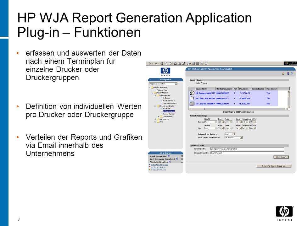 8 HP WJA Report Generation Application Plug-in – Funktionen erfassen und auswerten der Daten nach einem Terminplan für einzelne Drucker oder Druckergruppen Definition von individuellen Werten pro Drucker oder Druckergruppe Verteilen der Reports und Grafiken via Email innerhalb des Unternehmens