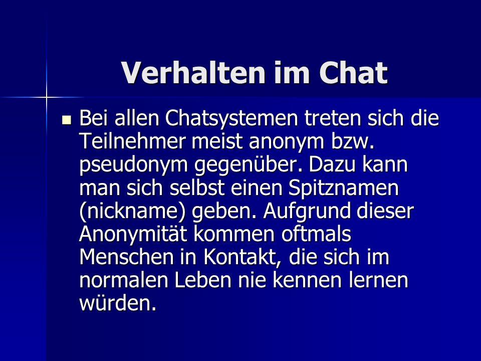 Verhalten im Chat Verhalten im Chat Bei allen Chatsystemen treten sich die Teilnehmer meist anonym bzw. pseudonym gegenüber. Dazu kann man sich selbst