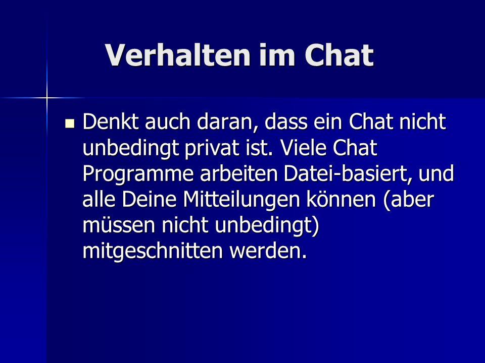 Verhalten im Chat Verhalten im Chat Denkt auch daran, dass ein Chat nicht unbedingt privat ist. Viele Chat Programme arbeiten Datei-basiert, und alle