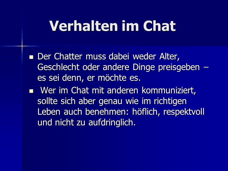 Verhalten im Chat Verhalten im Chat Der Chatter muss dabei weder Alter, Geschlecht oder andere Dinge preisgeben – es sei denn, er möchte es. Der Chatt
