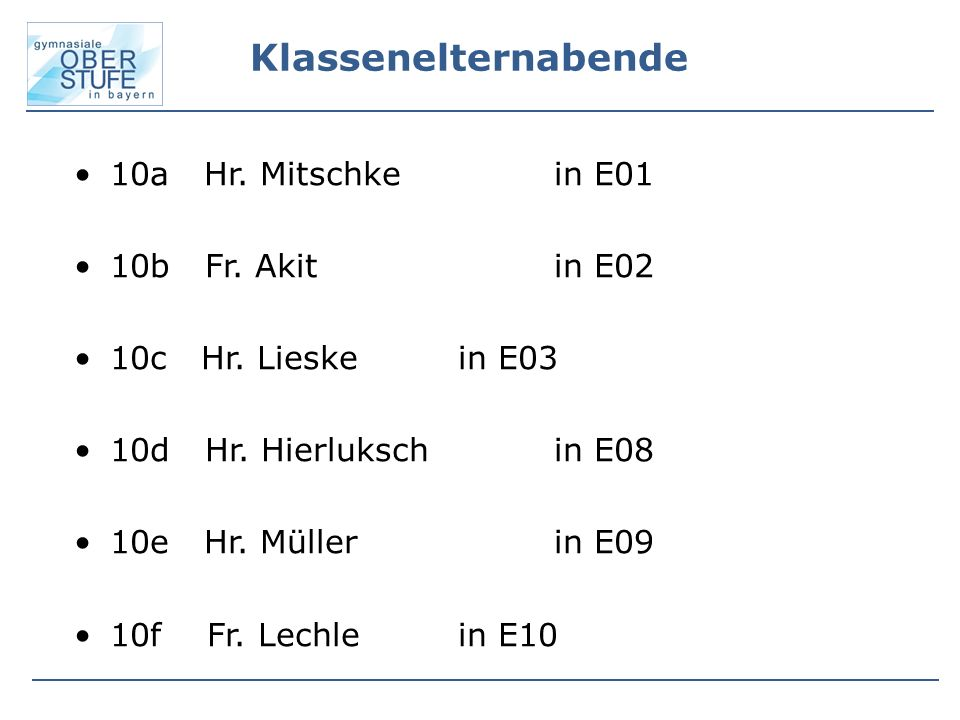 Klassenelternabende 10a Hr. Mitschkein E01 10b Fr. Akit in E02 10c Hr. Lieskein E03 10d Hr. Hierlukschin E08 10e Hr. Müller in E09 10f Fr. Lechlein E1
