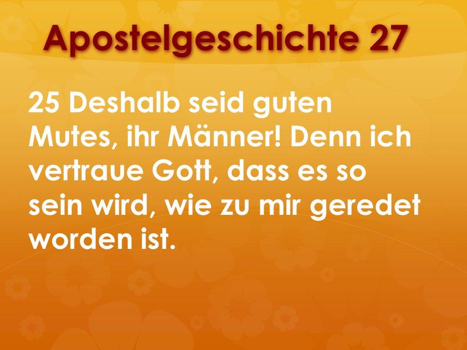 Apostelgeschichte 27 25 Deshalb seid guten Mutes, ihr Männer! Denn ich vertraue Gott, dass es so sein wird, wie zu mir geredet worden ist.