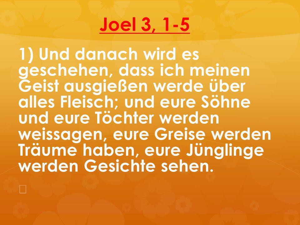Joel 3, 1-5 1) Und danach wird es geschehen, dass ich meinen Geist ausgießen werde über alles Fleisch; und eure Söhne und eure Töchter werden weissage