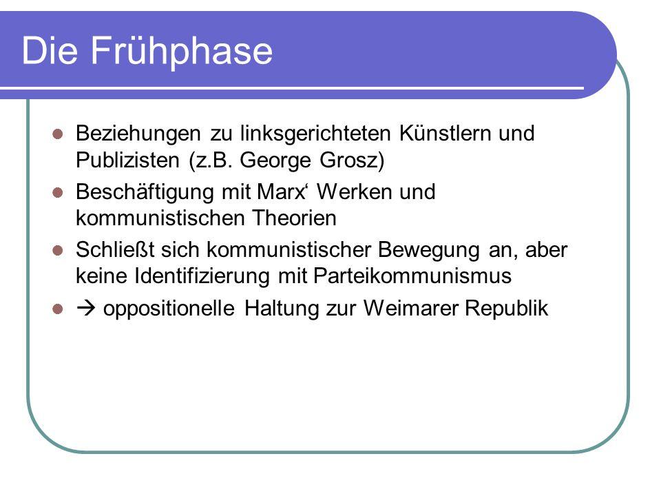 Die Frühphase Beziehungen zu linksgerichteten Künstlern und Publizisten (z.B. George Grosz) Beschäftigung mit Marx Werken und kommunistischen Theorien