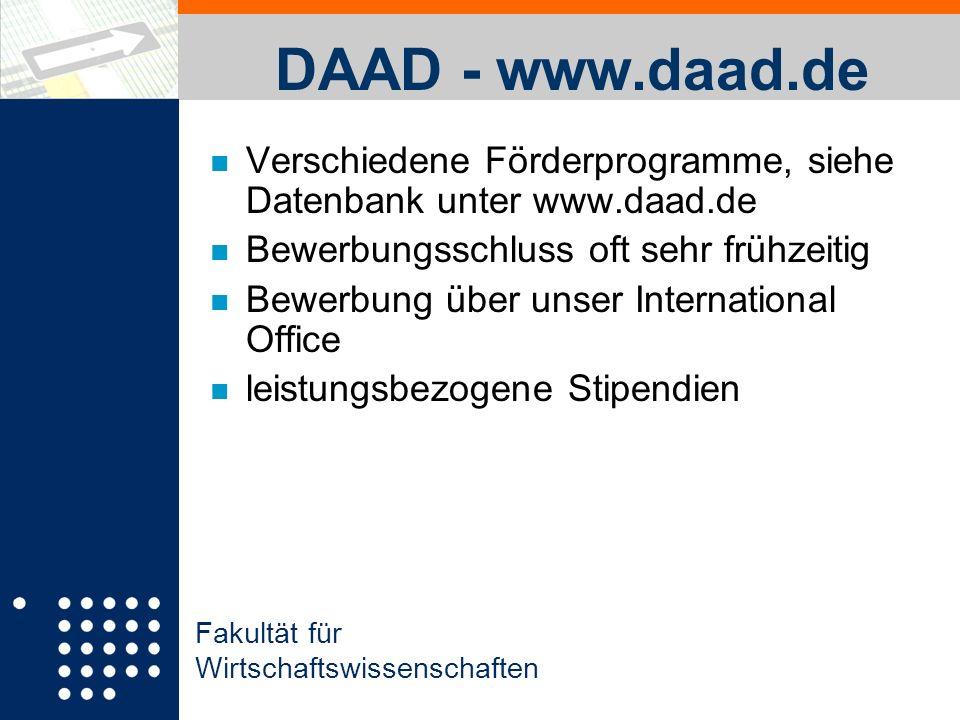 Fakultät für Wirtschaftswissenschaften DAAD - www.daad.de n Verschiedene Förderprogramme, siehe Datenbank unter www.daad.de n Bewerbungsschluss oft sehr frühzeitig n Bewerbung über unser International Office n leistungsbezogene Stipendien