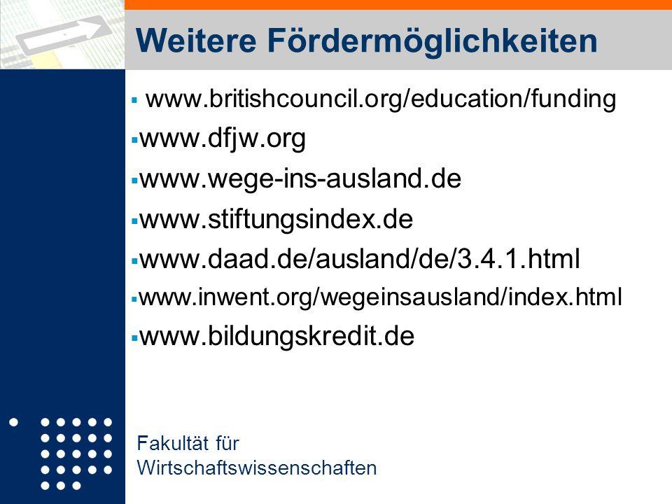 Fakultät für Wirtschaftswissenschaften Weitere Fördermöglichkeiten www.britishcouncil.org/education/funding www.dfjw.org www.wege-ins-ausland.de www.stiftungsindex.de www.daad.de/ausland/de/3.4.1.html www.inwent.org/wegeinsausland/index.html www.bildungskredit.de