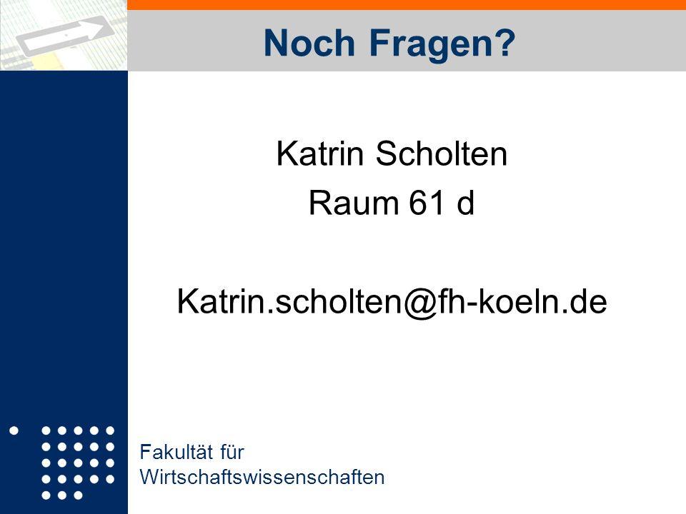 Fakultät für Wirtschaftswissenschaften Noch Fragen? Katrin Scholten Raum 61 d Katrin.scholten@fh-koeln.de