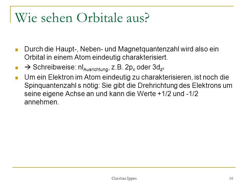 Christian Ippen 16 Wie sehen Orbitale aus? Durch die Haupt-, Neben- und Magnetquantenzahl wird also ein Orbital in einem Atom eindeutig charakterisier