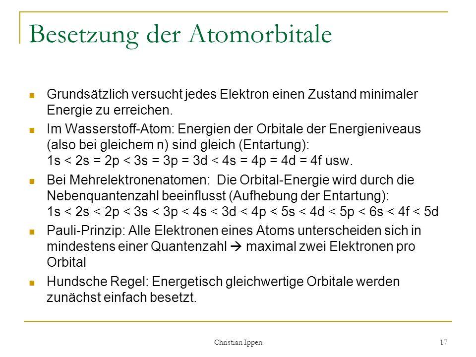 Christian Ippen 17 Besetzung der Atomorbitale Grundsätzlich versucht jedes Elektron einen Zustand minimaler Energie zu erreichen. Im Wasserstoff-Atom: